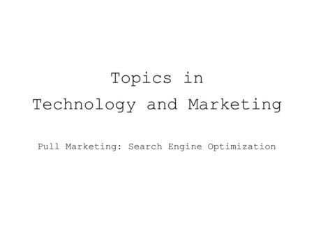 Topics in Technology and Marketing Pull Marketing: Search Engine Optimization.