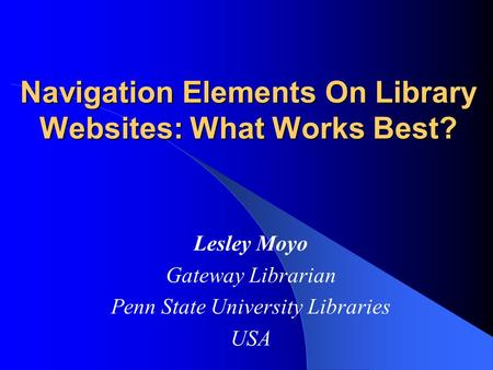 Navigation Elements On Library Websites: What Works Best? Lesley Moyo Gateway Librarian Penn State University Libraries USA.