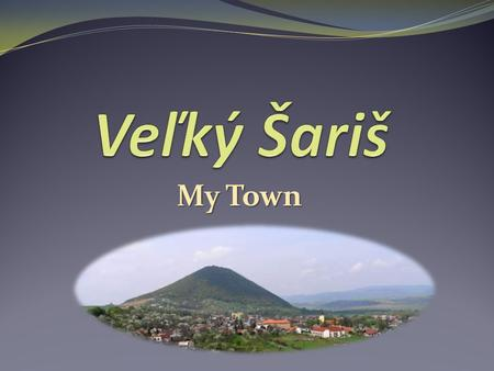 My Town. About About a small town near Prešov 5,000 inhabitants occupied since the middle Paleolithic age the first written mention of Veľký Šariš – 1217.