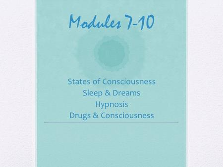 Modules 7-10 States of Consciousness Sleep & Dreams Hypnosis Drugs & Consciousness.