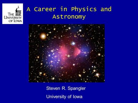 A Career in Physics and Astronomy Steven R. Spangler University of Iowa.
