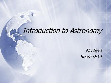 Introduction to Astronomy Mr. Byrd Room D-14 Mr. Byrd Room D-14.