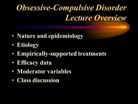 Obsessive-Compulsive Disorder Lecture Overview Nature and epidemiology Etiology Empirically-supported treatments Efficacy data Moderator variables Class.