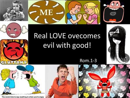 Real LOVE ovecomes evil with good! Rom.1-3. Overcome Evil with Good Do not be overcome by evil, But overcome evil with good. Do not be overcome by evil.
