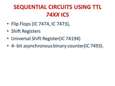 SEQUENTIAL CIRCUITS USING TTL 74XX ICS Flip Flops (IC 7474, IC 7473), Shift Registers Universal Shift Register(IC 74194) 4- bit asynchronous binary counter(IC.