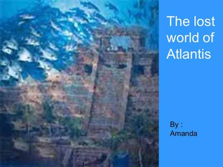 The lost world of Atlantis By : Amanda. Atlantis is one of the world's greatest mysteries. It is said to be the lost Atlantic continent, the first home.