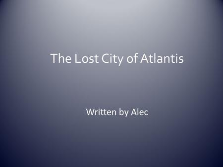 "The Lost City of Atlantis Written by Alec. Facts *Plato is the person who shared the story about Atlantis (the ""myth"")????? *Plato wrote a book about."