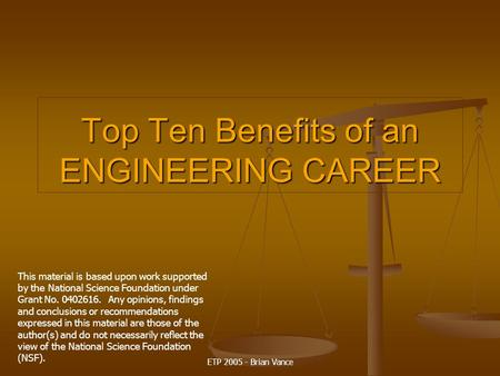ETP 2005 - Brian Vance Top Ten Benefits of an ENGINEERING CAREER This material is based upon work supported by the National Science Foundation under Grant.
