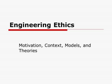 Engineering Ethics Motivation, Context, Models, and Theories.