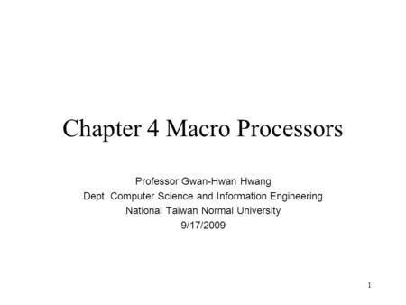 1 Chapter 4 Macro Processors Professor Gwan-Hwan Hwang Dept. Computer Science and Information Engineering National Taiwan Normal University 9/17/2009.