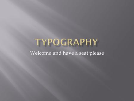 Welcome and have a seat please.  What is typography?  The design of the characters and the way they are presented on the page  What are fonts?