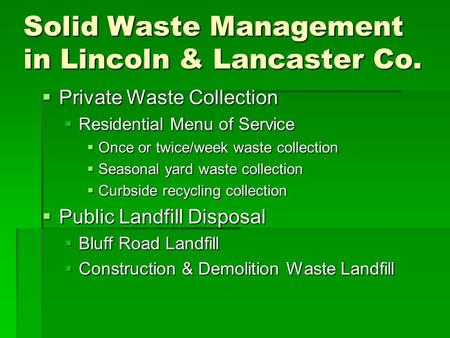 Solid Waste Management in Lincoln & Lancaster Co.  Private Waste Collection  Residential Menu of Service  Once or twice/week waste collection  Seasonal.
