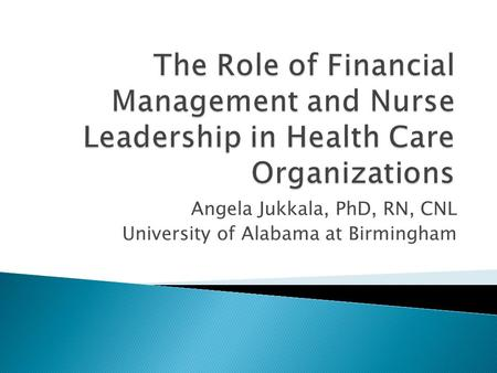 Angela Jukkala, PhD, RN, CNL University of Alabama at Birmingham.