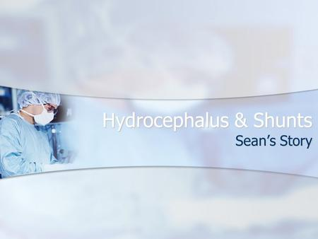"Hydrocephalus & Shunts Sean's Story. What is hydrocephalous? Hydrocephalus is the medical term for a condition that is commonly called ""water on the brain."""