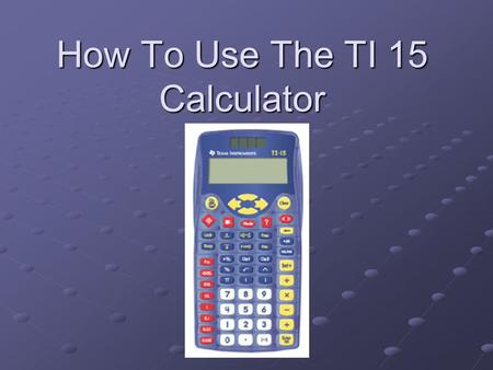 How To Use The TI 15 Calculator. Basic Steps This Presentation is a basic review of some of the functions of the TI-15 Calculator. We Will Review How.