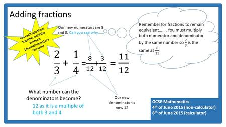 GCSE Mathematics 4 th of June 2015 (non-calculator) 8 th of June 2015 (calculator) Adding fractions You can't add them together until the bottoms (denominators)