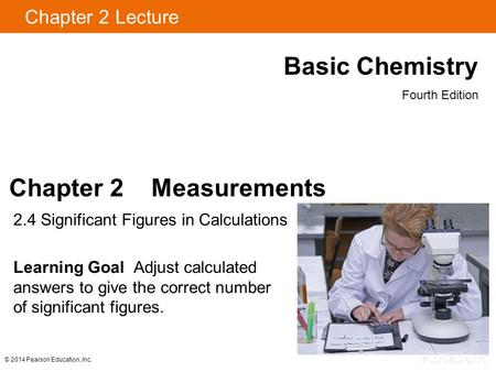 Chapter 2 Lecture Basic Chemistry Fourth Edition Chapter 2 Measurements 2.4 Significant Figures in Calculations Learning Goal Adjust calculated answers.