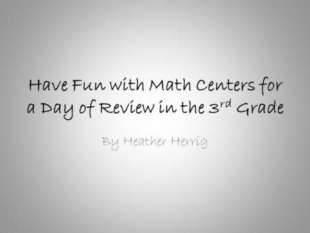 Have Fun with Math Centers for a Day of Review in the 3 rd Grade By Heather Herrig.