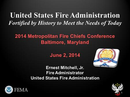 United States Fire Administration Fortified by History to Meet the Needs of Today 1 2014 Metropolitan Fire Chiefs Conference Baltimore, Maryland June 2,