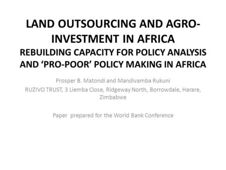 LAND OUTSOURCING AND AGRO- INVESTMENT IN AFRICA REBUILDING CAPACITY FOR POLICY ANALYSIS AND 'PRO-POOR' POLICY MAKING IN AFRICA Prosper B. Matondi and Mandivamba.