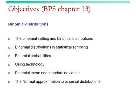 Objectives (BPS chapter 13) Binomial distributions  The binomial setting and binomial distributions  Binomial distributions in statistical sampling 