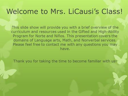 Welcome to Mrs. LiCausi's Class! This slide show will provide you with a brief overview of the curriculum and resources used in the Gifted and High-Ability.