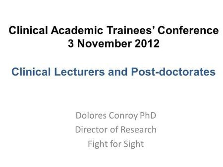Clinical Academic Trainees' Conference 3 November 2012 Clinical Lecturers and Post-doctorates Dolores Conroy PhD Director of Research Fight for Sight.