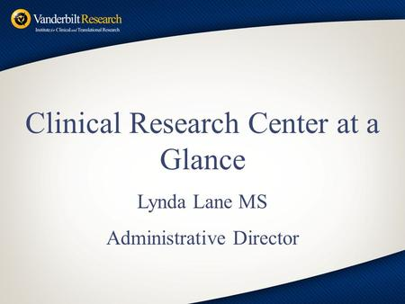 Clinical Research Center at a Glance Lynda Lane MS Administrative Director.