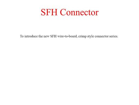 SFH Connector To introduce the new SFH wire-to-board, crimp style connector series.