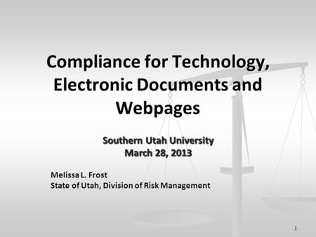 1 Compliance for Technology, Electronic Documents and Webpages Southern Utah University March 28, 2013 Melissa L. Frost State of Utah, Division of Risk.