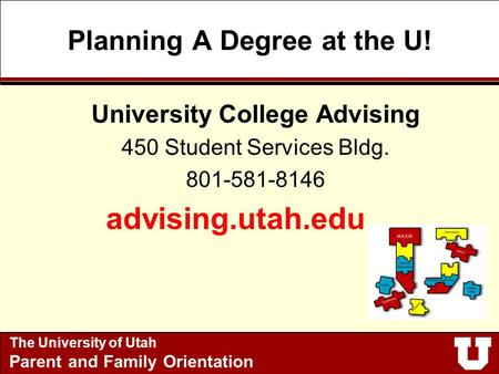 Planning A Degree at the U! University College Advising 450 Student Services Bldg. 801-581-8146 advising.utah.edu The University of Utah Parent and Family.