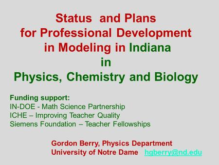 Status and Plans for Professional Development in Modeling in Indiana in Physics, Chemistry and Biology Gordon Berry, Physics Department University of Notre.
