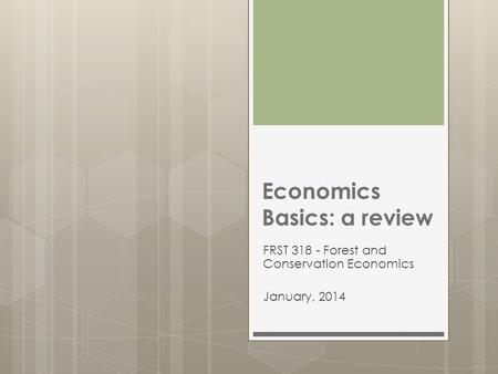 Economics Basics: a review FRST 318 - Forest and Conservation Economics January, 2014.