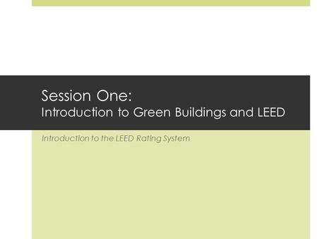 Session One: Introduction to Green Buildings and LEED Introduction to the LEED Rating System.