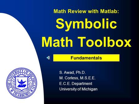 S. Awad, Ph.D. M. Corless, M.S.E.E. E.C.E. Department University of Michigan Math Review with Matlab: Fundamentals Symbolic Math Toolbox.