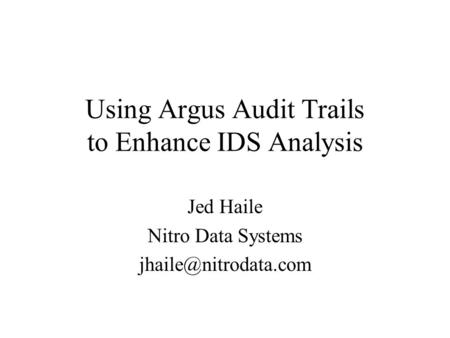 Using Argus Audit Trails to Enhance IDS Analysis Jed Haile Nitro Data Systems