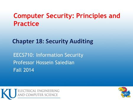 Computer Security: Principles and Practice EECS710: Information Security Professor Hossein Saiedian Fall 2014 Chapter 18: Security Auditing.