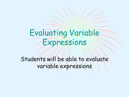 Evaluating Variable Expressions Students will be able to evaluate variable expressions.