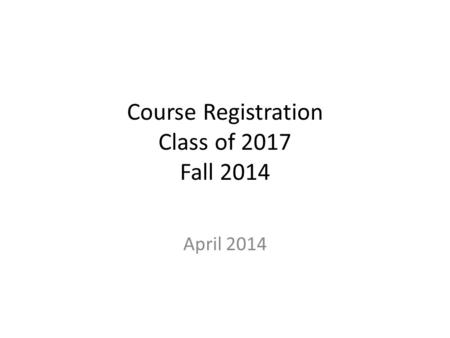 Course Registration Class of 2017 Fall 2014 April 2014.