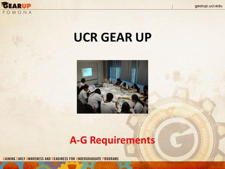 UCR GEAR UP A-G Requirements. The who, what, when's & WHY's of A-G's.