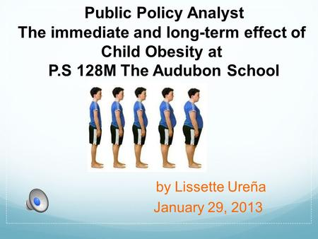 Public Policy Analyst The immediate and long-term effect of Child Obesity at P.S 128M The Audubon School by Lissette Ureña January 29, 2013.
