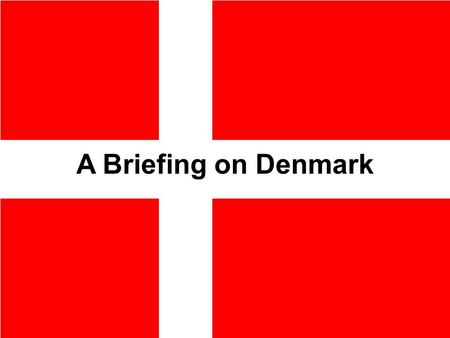 A Briefing on Denmark The next 25 min. Geography History Politics Economy Military Religion Education Every Day Life My life in Denmark.