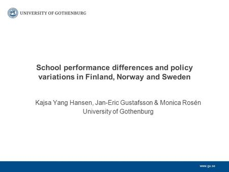 Www.gu.se School performance differences and policy variations in Finland, Norway and Sweden Kajsa Yang Hansen, Jan-Eric Gustafsson & Monica Rosén University.