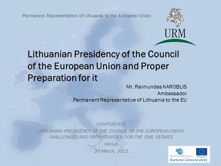 CONFERENCE LITHUANIAN PRESIDENCY OF THE COUNCIL OF THE EUROPEAN UNION: CHALLENGES AND OPPORTUNITIES FOR THE CIVIL SERVICE Vilnius 29 March, 2012 Permanent.