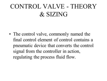 CONTROL VALVE - THEORY & SIZING The control valve, commonly named the final control element of control contains a pneumatic device that converts the control.