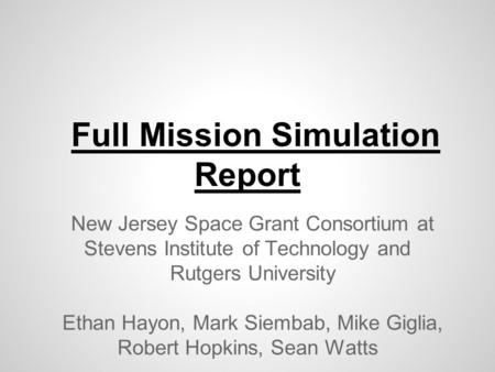 Full Mission Simulation Report New Jersey Space Grant Consortium at Stevens Institute of Technology and Rutgers University Ethan Hayon, Mark Siembab, Mike.