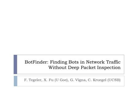BotFinder: Finding Bots in Network Traffic Without Deep Packet Inspection F. Tegeler, X. Fu (U Goe), G. Vigna, C. Kruegel (UCSB)