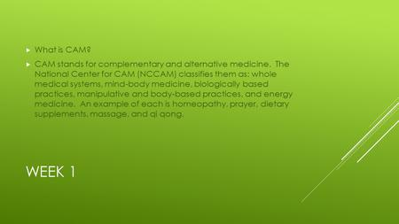 WEEK 1  What is CAM?  CAM stands for complementary and alternative medicine. The National Center for CAM (NCCAM) classifies them as: whole medical systems,
