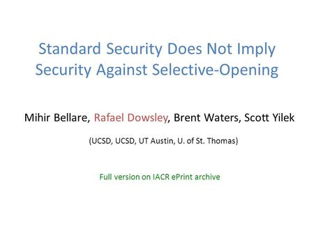 Standard Security Does Not Imply Security Against Selective-Opening Mihir Bellare, Rafael Dowsley, Brent Waters, Scott Yilek (UCSD, UCSD, UT Austin, U.