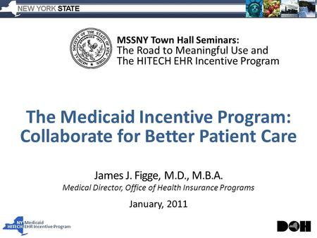 NY Medicaid HITECHEHR Incentive Program James J. Figge, M.D., M.B.A. Medical Director, Office of Health Insurance Programs January, 2011 MSSNY Town Hall.